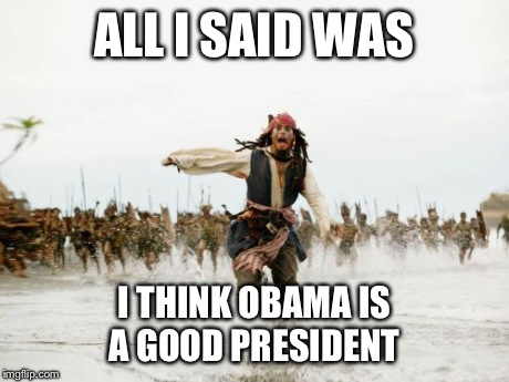Jack Sparrow Being Chased Meme | ALL I SAID WAS I THINK OBAMA IS A GOOD PRESIDENT | image tagged in memes,jack sparrow being chased | made w/ Imgflip meme maker