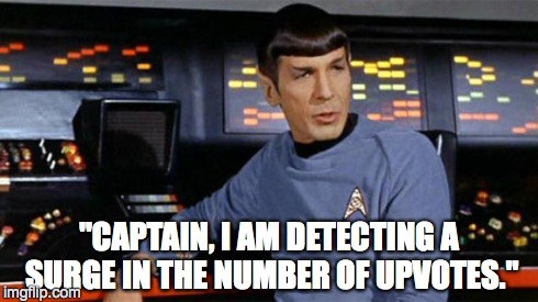 "Spock | ""CAPTAIN, I AM DETECTING A SURGE IN THE NUMBER OF UPVOTES."" 