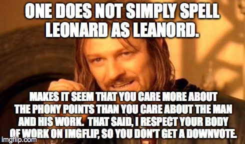 One Does Not Simply Meme | ONE DOES NOT SIMPLY SPELL LEONARD AS LEANORD. MAKES IT SEEM THAT YOU CARE MORE ABOUT THE PHONY POINTS THAN YOU CARE ABOUT THE MAN AND HIS WO | image tagged in memes,one does not simply | made w/ Imgflip meme maker