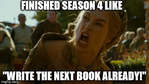"Your Queen demands it! | FINISHED SEASON 4 LIKE ""WRITE THE NEXT BOOK ALREADY!"" 