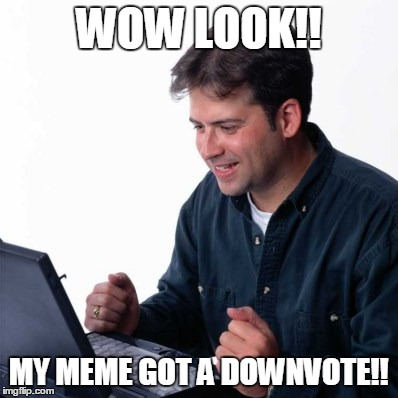 Net Noob | WOW LOOK!! MY MEME GOT A DOWNVOTE!! | image tagged in memes,net noob | made w/ Imgflip meme maker