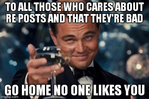 Leonardo Dicaprio Cheers Meme | TO ALL THOSE WHO CARES ABOUT RE POSTS AND THAT THEY'RE BAD GO HOME NO ONE LIKES YOU | image tagged in memes,leonardo dicaprio cheers | made w/ Imgflip meme maker