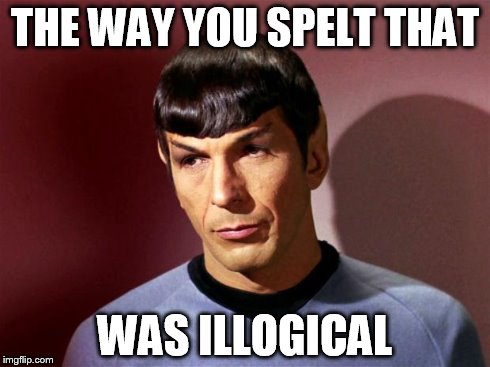 THE WAY YOU SPELT THAT WAS ILLOGICAL | image tagged in spock | made w/ Imgflip meme maker