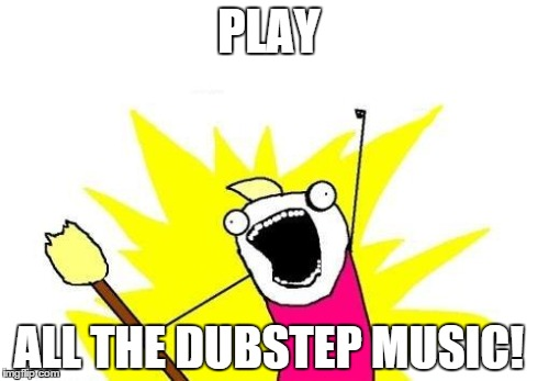 X All The Y Meme | PLAY ALL THE DUBSTEP MUSIC! | image tagged in memes,x all the y | made w/ Imgflip meme maker