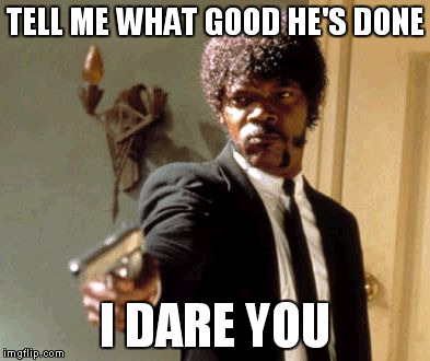 Say That Again I Dare You Meme | TELL ME WHAT GOOD HE'S DONE I DARE YOU | image tagged in memes,say that again i dare you | made w/ Imgflip meme maker