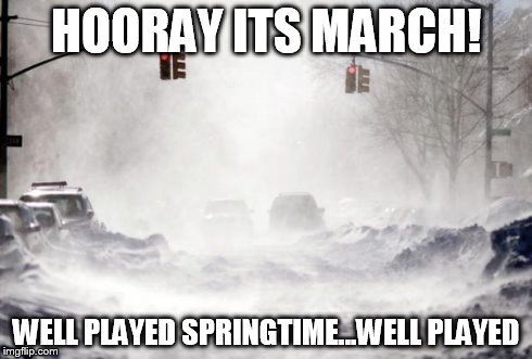 oh spring.. where for art thou? | HOORAY ITS MARCH! WELL PLAYED SPRINGTIME...WELL PLAYED | image tagged in snowpocalypse,spring | made w/ Imgflip meme maker