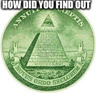 Illuminati | HOW DID YOU FIND OUT | image tagged in illuminati | made w/ Imgflip meme maker
