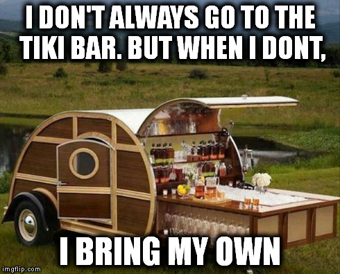 I DON'T ALWAYS GO TO THE TIKI BAR. BUT WHEN I DONT, I BRING MY OWN | image tagged in bar | made w/ Imgflip meme maker