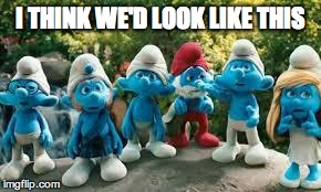 I THINK WE'D LOOK LIKE THIS | image tagged in smurfs | made w/ Imgflip meme maker