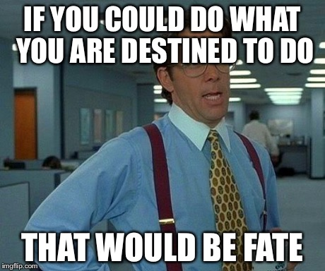 That Would Be Great | IF YOU COULD DO WHAT YOU ARE DESTINED TO DO THAT WOULD BE FATE | image tagged in memes,that would be great | made w/ Imgflip meme maker