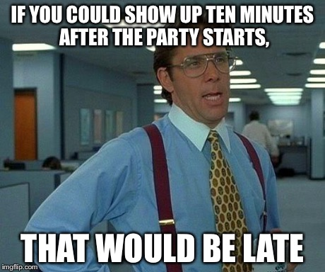 That Would Be Great | IF YOU COULD SHOW UP TEN MINUTES AFTER THE PARTY STARTS, THAT WOULD BE LATE | image tagged in memes,that would be great | made w/ Imgflip meme maker