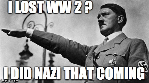 Hitler | I LOST WW 2 ? I DID NAZI THAT COMING | image tagged in hitler | made w/ Imgflip meme maker