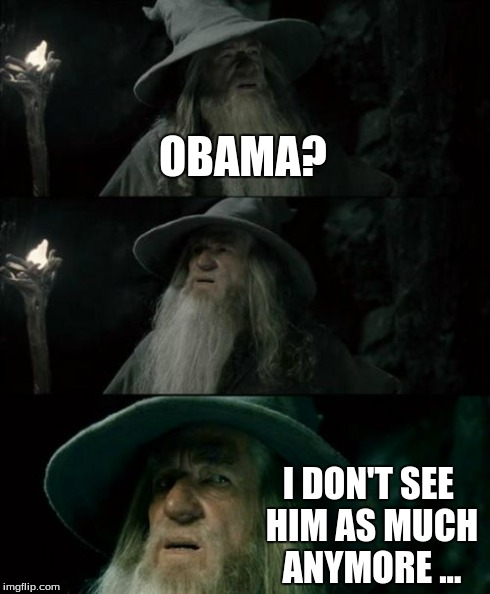 Confused Gandalf Meme | OBAMA? I DON'T SEE HIM AS MUCH ANYMORE ... | image tagged in memes,confused gandalf | made w/ Imgflip meme maker