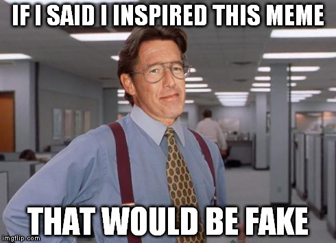 IF I SAID I INSPIRED THIS MEME THAT WOULD BE FAKE | image tagged in office space,brian williams,that would be great,bill lumbergh | made w/ Imgflip meme maker