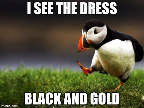 Unpopular Opinion Puffin | I SEE THE DRESS BLACK AND GOLD | image tagged in memes,unpopular opinion puffin | made w/ Imgflip meme maker