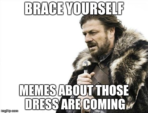 Brace Yourselves X is Coming | BRACE YOURSELF MEMES ABOUT THOSE DRESS ARE COMING | image tagged in memes,brace yourselves x is coming | made w/ Imgflip meme maker
