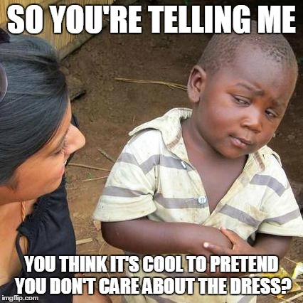 Third World Skeptical Kid Meme | SO YOU'RE TELLING ME YOU THINK IT'S COOL TO PRETEND YOU DON'T CARE ABOUT THE DRESS? | image tagged in memes,third world skeptical kid | made w/ Imgflip meme maker