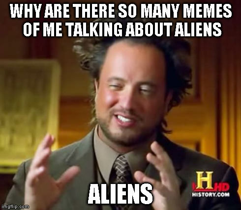 Ancient Aliens Meme | WHY ARE THERE SO MANY MEMES OF ME TALKING ABOUT ALIENS ALIENS | image tagged in memes,ancient aliens | made w/ Imgflip meme maker