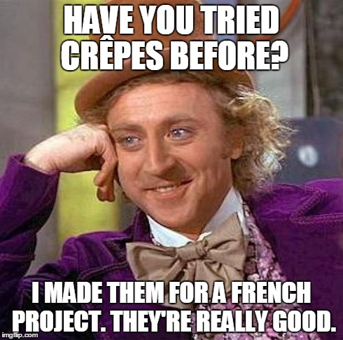 Creepy Condescending Wonka Meme | HAVE YOU TRIED CRÊPES BEFORE? I MADE THEM FOR A FRENCH PROJECT. THEY'RE REALLY GOOD. | image tagged in memes,creepy condescending wonka | made w/ Imgflip meme maker