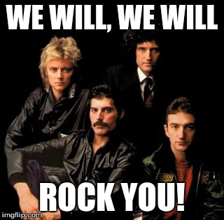 Queen Will Rock You! | WE WILL, WE WILL ROCK YOU! | image tagged in queen,freddie mercury,music | made w/ Imgflip meme maker