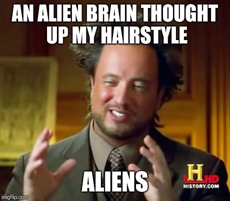 Ancient Aliens Meme | AN ALIEN BRAIN THOUGHT UP MY HAIRSTYLE ALIENS | image tagged in memes,ancient aliens | made w/ Imgflip meme maker