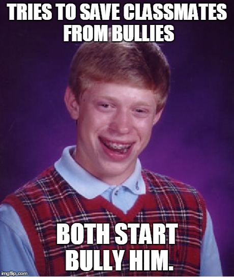 Bad Luck Brian Meme | TRIES TO SAVE CLASSMATES FROM BULLIES BOTH START BULLY HIM. | image tagged in memes,bad luck brian | made w/ Imgflip meme maker