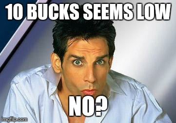 zoolander | 10 BUCKS SEEMS LOW NO? | image tagged in zoolander | made w/ Imgflip meme maker