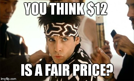zoolander | YOU THINK $12 IS A FAIR PRICE? | image tagged in zoolander | made w/ Imgflip meme maker