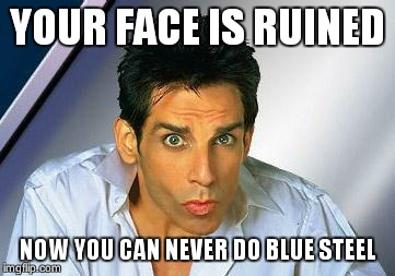 zoolander | YOUR FACE IS RUINED NOW YOU CAN NEVER DO BLUE STEEL | image tagged in zoolander | made w/ Imgflip meme maker