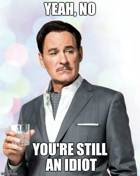 Kevin Kline | YEAH, NO YOU'RE STILL AN IDIOT | image tagged in kevin kline | made w/ Imgflip meme maker