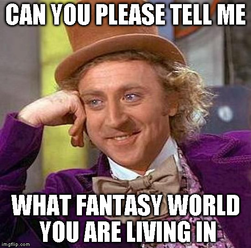 Creepy Condescending Wonka Meme | CAN YOU PLEASE TELL ME WHAT FANTASY WORLD YOU ARE LIVING IN | image tagged in memes,creepy condescending wonka | made w/ Imgflip meme maker