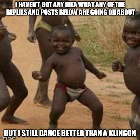 Third World Success Kid Meme | I HAVEN'T GOT ANY IDEA WHAT ANY OF THE REPLIES AND POSTS BELOW ARE GOING ON ABOUT BUT I STILL DANCE BETTER THAN A KLINGON | image tagged in memes,third world success kid | made w/ Imgflip meme maker