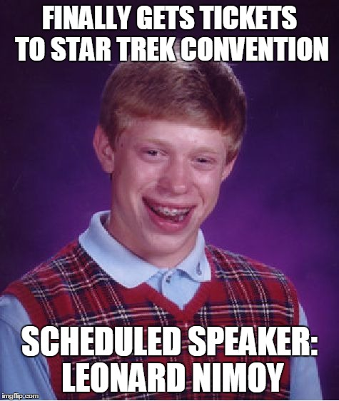 Bad Luck Brian Meme | FINALLY GETS TICKETS TO STAR TREK CONVENTION SCHEDULED SPEAKER: LEONARD NIMOY | image tagged in memes,bad luck brian | made w/ Imgflip meme maker