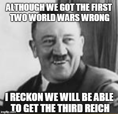 ALTHOUGH WE GOT THE FIRST TWO WORLD WARS WRONG I RECKON WE WILL BE ABLE TO GET THE THIRD REICH | made w/ Imgflip meme maker