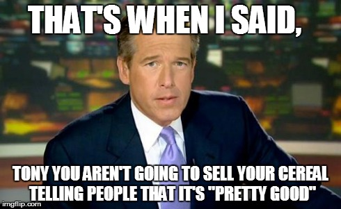 "Brian Williams Was There Meme | THAT'S WHEN I SAID, TONY YOU AREN'T GOING TO SELL YOUR CEREAL TELLING PEOPLE THAT IT'S ""PRETTY GOOD"" 