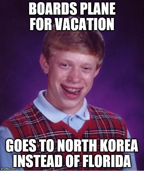 vacation | BOARDS PLANE FOR VACATION GOES TO NORTH KOREA INSTEAD OF FLORIDA | image tagged in memes,bad luck brian,vacation,airplane,north korea | made w/ Imgflip meme maker