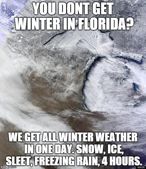 YOU DONT GET WINTER IN FLORIDA? WE GET ALL WINTER WEATHER IN ONE DAY. SNOW, ICE, SLEET, FREEZING RAIN, 4 HOURS. | image tagged in michigan winter | made w/ Imgflip meme maker