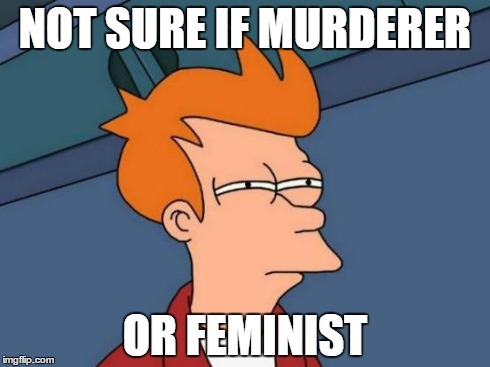 Futurama Fry Meme | NOT SURE IF MURDERER OR FEMINIST | image tagged in memes,futurama fry | made w/ Imgflip meme maker