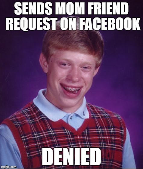 Bad Luck Brian Meme | SENDS MOM FRIEND REQUEST ON FACEBOOK DENIED | image tagged in memes,bad luck brian | made w/ Imgflip meme maker