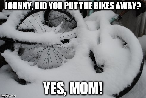 JOHNNY, DID YOU PUT THE BIKES AWAY? YES, MOM! | image tagged in snow,bike,mom,child | made w/ Imgflip meme maker