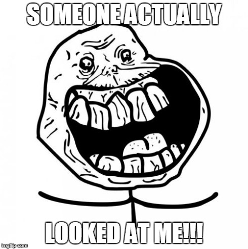 Forever Alone Happy | SOMEONE ACTUALLY LOOKED AT ME!!! | image tagged in memes,forever alone happy,lol,forever alone,funny,eyes | made w/ Imgflip meme maker