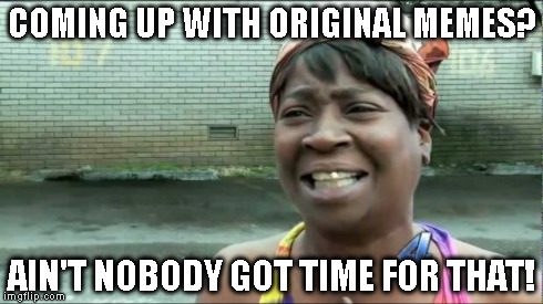 Ain't nobody got time for that. | COMING UP WITH ORIGINAL MEMES? AIN'T NOBODY GOT TIME FOR THAT! | image tagged in ain't nobody got time for that | made w/ Imgflip meme maker