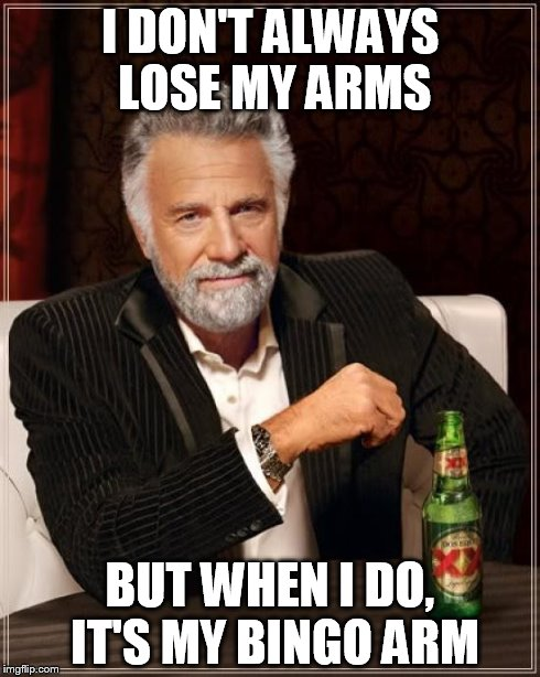 The Most Interesting Man In The World Meme | I DON'T ALWAYS LOSE MY ARMS BUT WHEN I DO, IT'S MY BINGO ARM | image tagged in memes,the most interesting man in the world | made w/ Imgflip meme maker