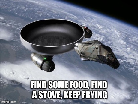 Sear-enity | FIND SOME FOOD, FIND A STOVE, KEEP FRYING | image tagged in sear-enity,memes,firefly,puns | made w/ Imgflip meme maker