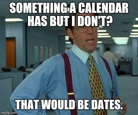 That Would Be Great Meme | SOMETHING A CALENDAR HAS BUT I DON'T? THAT WOULD BE DATES. | image tagged in memes,that would be great | made w/ Imgflip meme maker
