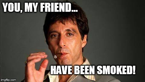 YOU, MY FRIEND... HAVE BEEN SMOKED! | image tagged in al | made w/ Imgflip meme maker