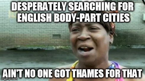 Aint Nobody Got Time For That Meme | DESPERATELY SEARCHING FOR ENGLISH BODY-PART CITIES AIN'T NO ONE GOT THAMES FOR THAT | image tagged in memes,aint nobody got time for that | made w/ Imgflip meme maker