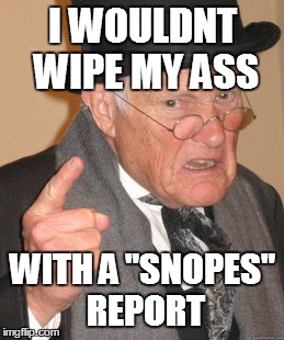 "Back In My Day Meme | I WOULDNT WIPE MY ASS WITH A ""SNOPES"" REPORT 