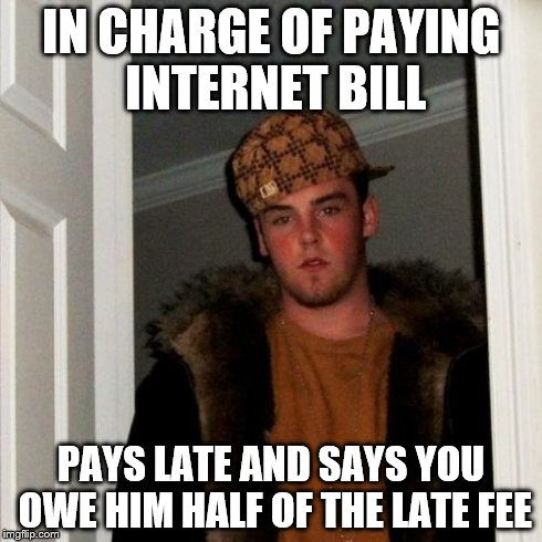 Scumbag Steve Meme | IN CHARGE OF PAYING INTERNET BILL PAYS LATE AND SAYS YOU OWE HIM HALF OF THE LATE FEE | image tagged in memes,scumbag steve,AdviceAnimals | made w/ Imgflip meme maker