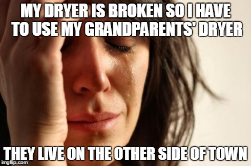 First World Problems Meme | MY DRYER IS BROKEN SO I HAVE TO USE MY GRANDPARENTS' DRYER THEY LIVE ON THE OTHER SIDE OF TOWN | image tagged in memes,first world problems | made w/ Imgflip meme maker